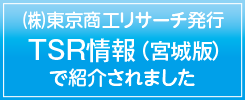 東京商工リサーチが発行するTSR情報(宮城版)で弊社の記事が掲載されました
